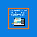 【在宅で受講可能・オンライン開催】コーポレートサイト強化1日集中セミナー